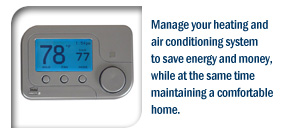 Manage your heating and air conditioning system to save energy and money, while at the same time maintaining a comfortable home.