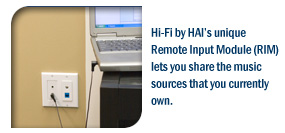 Hi-Fi by HAI's unique Remote Input Module (RIM) lets you share the music sources that you currently own.